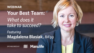 Webinar - Your Best Team: What does it take to succeed? Featuring Magdalena Blasiak, BA'99. Sponsored by Manulife.