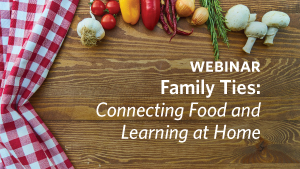 Webinar - Family Ties: Connecting Food and Learning at Home