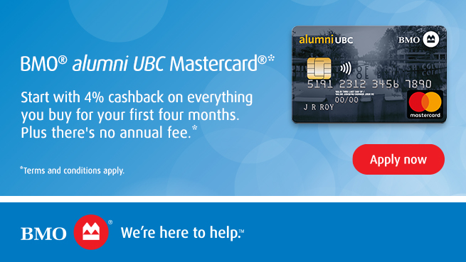 BMO alumni UBC Mastercard - Start with 4% cashback on everything you buy for your first four months. Plus there's no annual fee.