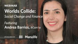 Webinar - Worlds Collide: Social Change and Finance, featuring Andrea Barrios, BCom'10 - Sponsored by Manulife