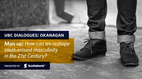 UBC Dialogues: Okanagan - Man up: How can we reshape ideas around masculinity in the 21st Century? Presented by Scotiabank