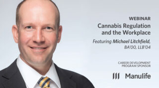 Webinar - Cannabis Regulation and the Workplace - Featuring Michael Litchfield, BA'00, LLB'04. Career Development Program Sponsor: Manulife.