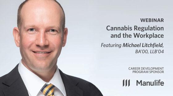 Webinar - Cannabis Regulation and the Workplace - Featuring Michael Litchfield, BA'00, LLB'04. Career Development Program Sponsor: Manulife.