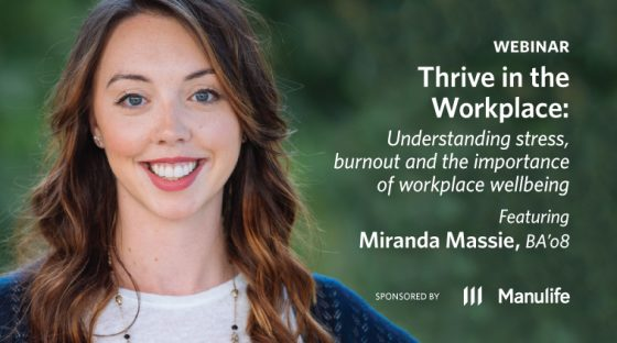 Webinar - Thrive in the Workplace: Understanding Stress, Burnout and the Importance of Workplace Wellbeing, featuring Miranda Massie, BA'08. Sponsored by Manulife