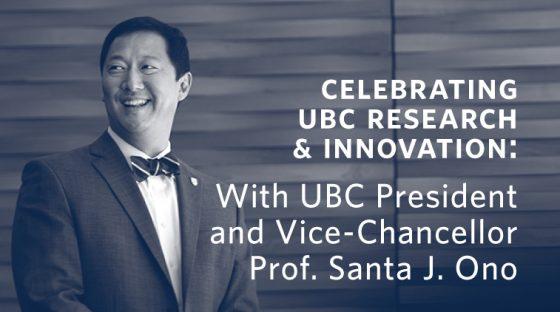 Celebrating UBC Research & Innovation: With UBC President & Vice-Chancellor, Professor Santa J. Ono